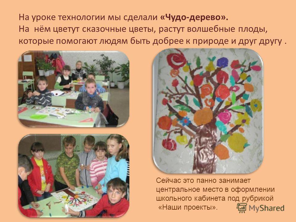 На уроке технологии мы сделали «Чудо-дерево». На нём цветут сказочные цветы, растут волшебные плоды, которые помогают людям быть добрее к природе и друг другу. Сейчас это панно занимает центральное место в оформлении школьного кабинета под рубрикой «