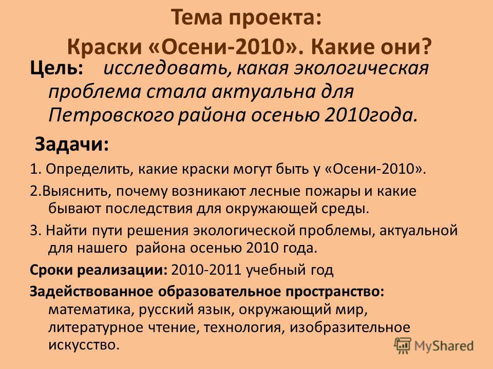 Тема проекта: Краски «Осени-2010». Какие они? Цель: исследовать, какая экологическая проблема стала актуальна для Петровского района осенью 2010 года. Задачи: 1. Определить, какие краски могут быть у «Осени-2010». 2.Выяснить, почему возникают лесные