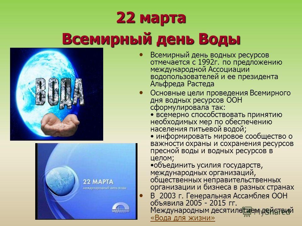 22 марта Всемирный день Воды Всемирный день водных ресурсов отмечается с 1992 г. по предложению международной Ассоциации водопользователей и ее президента Альфреда Растеда Основные цели проведения Всемирного дня водных ресурсов ООН сформулировала так