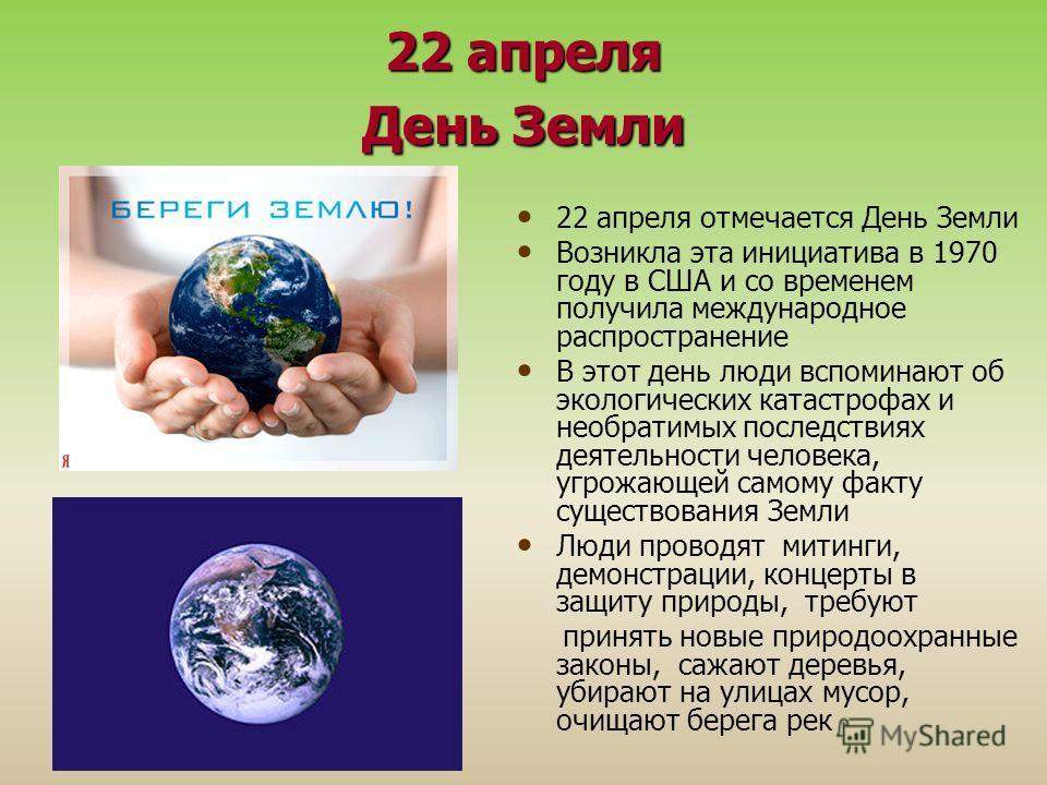 22 апреля День Земли 22 апреля отмечается День Земли Возникла эта инициатива в 1970 году в США и со временем получила международное распространение В этот день люди вспоминают об экологических катастрофах и необратимых последствиях деятельности челов