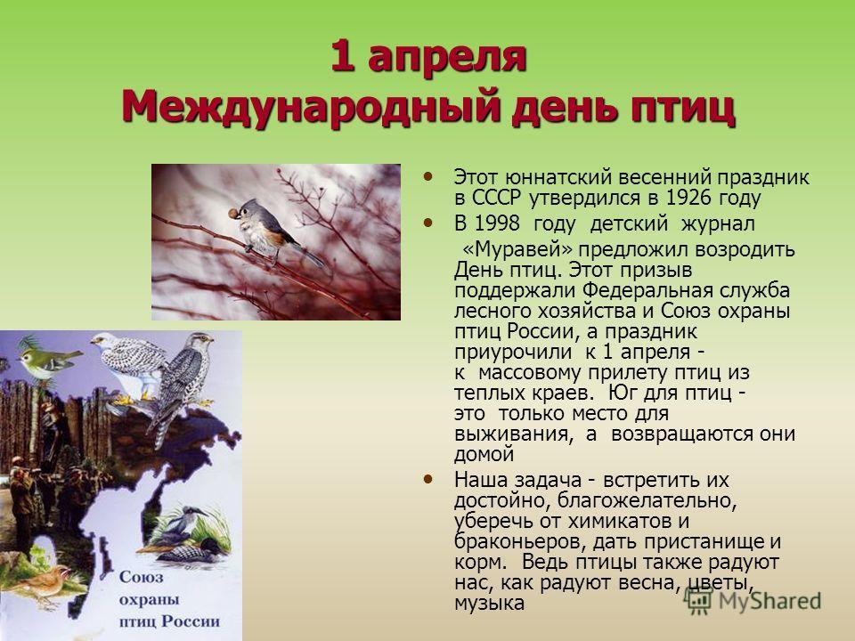 1 апреля Международный день птиц Этот юннатский весенний праздник в СССР утвердился в 1926 году В 1998 году детский журнал «Муравей» предложил возродить День птиц. Этот призыв поддержали Федеральная служба лесного хозяйства и Союз охраны птиц России,