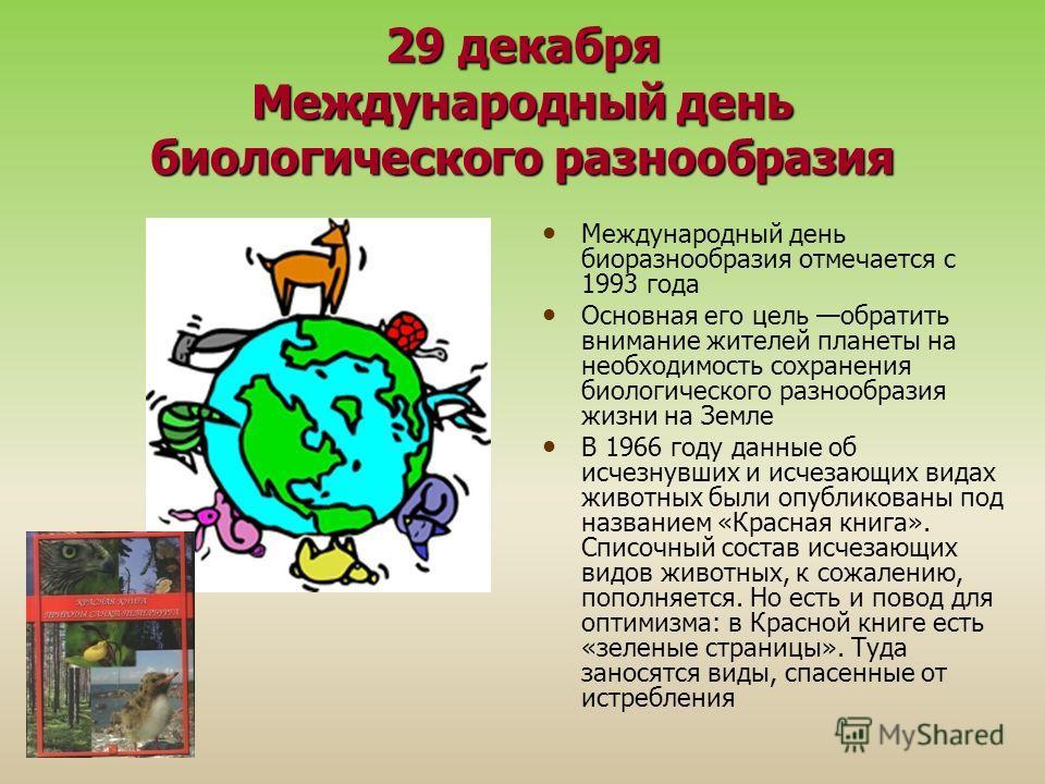 29 декабря Международный день биологического разнообразия Международный день биоразнообразия отмечается с 1993 года Основная его цель обратить внимание жителей планеты на необходимость сохранения биологического разнообразия жизни на Земле В 1966 году