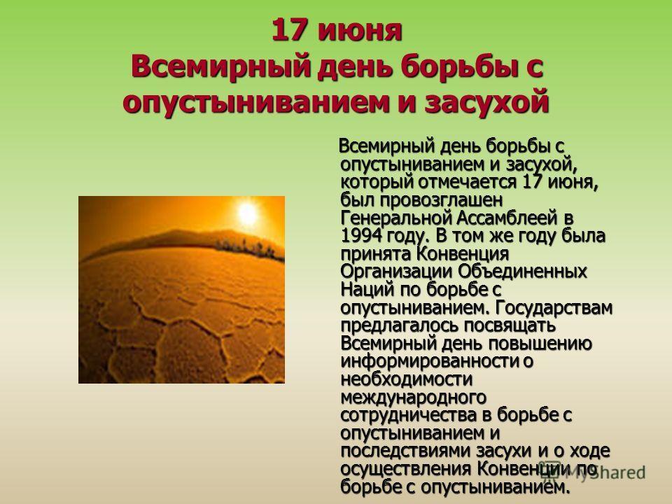 17 июня Всемирный день борьбы с опустыниванием и засухой Всемирный день борьбы с опустыниванием и засухой, который отмечается 17 июня, был провозглашен Генеральной Ассамблеей в 1994 году. В том же году была принята Конвенция Организации Объединенных