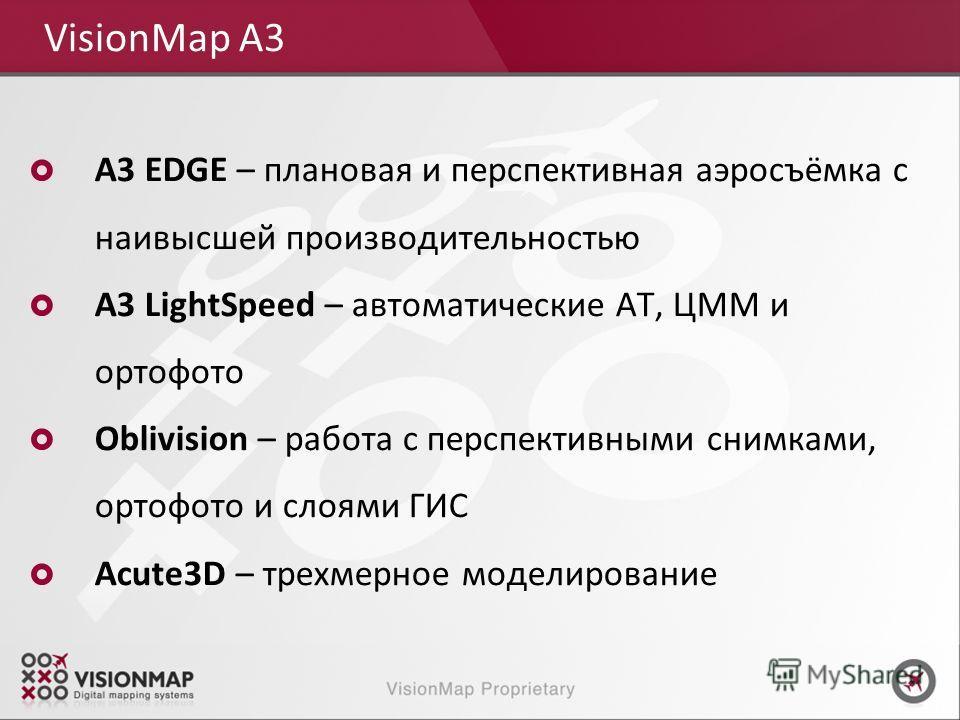 A3 EDGE – плановая и перспективная аэросъёмка с наивысшей производительностью A3 LightSpeed – автоматические АТ, ЦММ и ортофото Oblivision – работа с перспективными снимками, ортофото и слоями ГИС Acute3D – трехмерное моделирование VisionMap A3