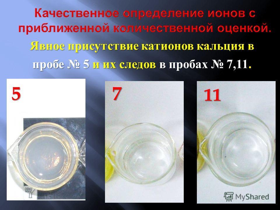 Явное присутствие катионов кальция в пробе 5 и их следов в пробах 7,11. 5 711