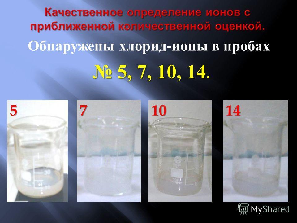 Обнаружены хлорид - ионы в пробах 5, 7, 10, 14 5, 7, 10, 14.571014
