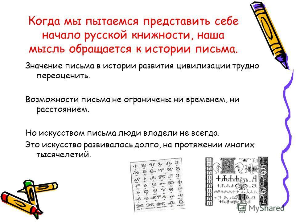 Когда мы пытаемся представить себе начало русской книжности, наша мысль обращается к истории письма. Значение письма в истории развития цивилизации трудно переоценить. Возможности письма не ограничены ни временем, ни расстоянием. Но искусством письма