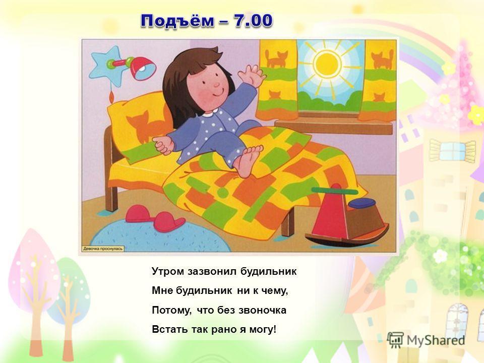Утром зазвонил будильник Мне будильник ни к чему, Потому, что без звоночка Встать так рано я могу!