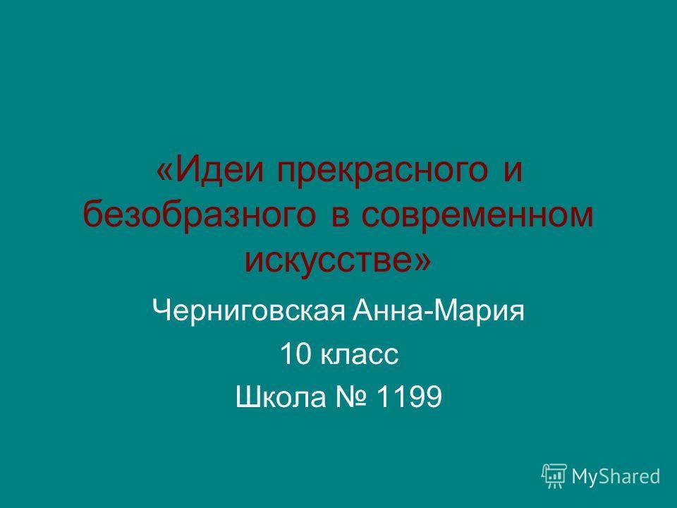 «Идеи прекрасного и безобразного в современном искусстве» Черниговская Анна-Мария 10 класс Школа 1199