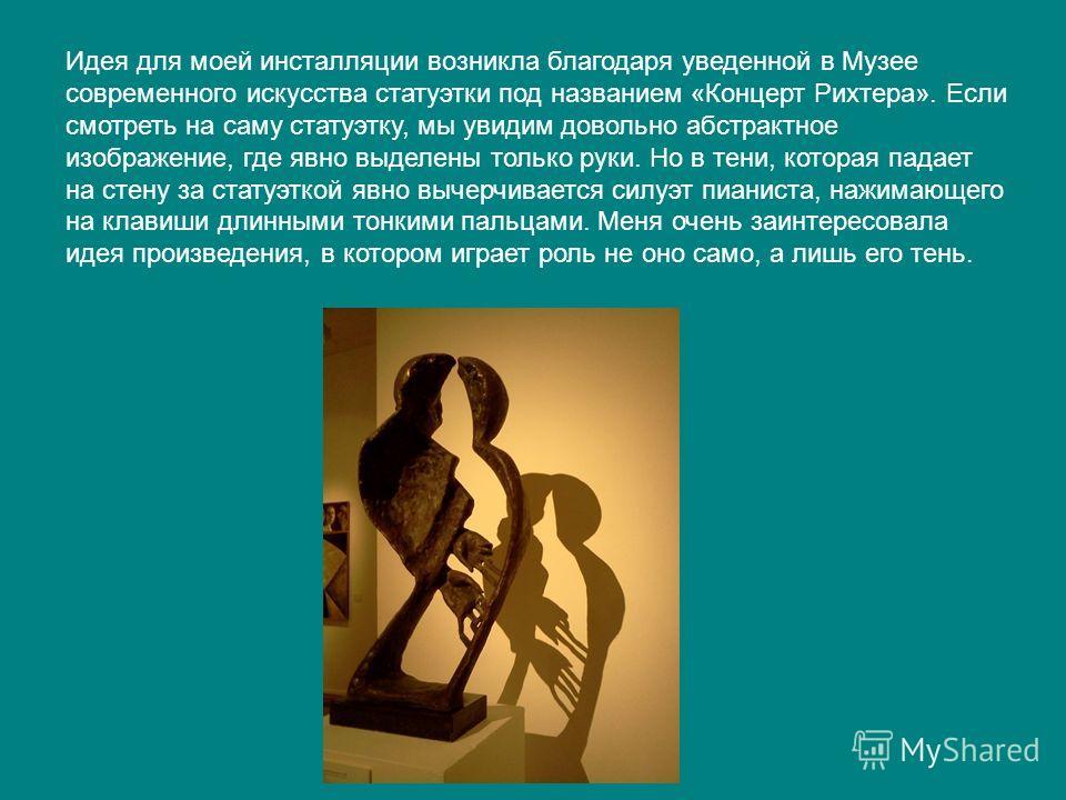 Идея для моей инсталляции возникла благодаря уведенной в Музее современного искусства статуэтки под названием «Концерт Рихтера». Если смотреть на саму статуэтку, мы увидим довольно абстрактное изображение, где явно выделены только руки. Но в тени, ко