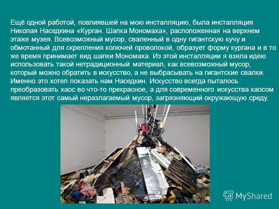 Ещё одной работой, повлиявшей на мою инсталляцию, была инсталляция Николая Наседкина «Курган. Шапка Мономаха», расположенная на верхнем этаже музея. Всевозможный мусор, сваленный в одну гигантскую кучу и обмотанный для скрепления колючей проволокой,