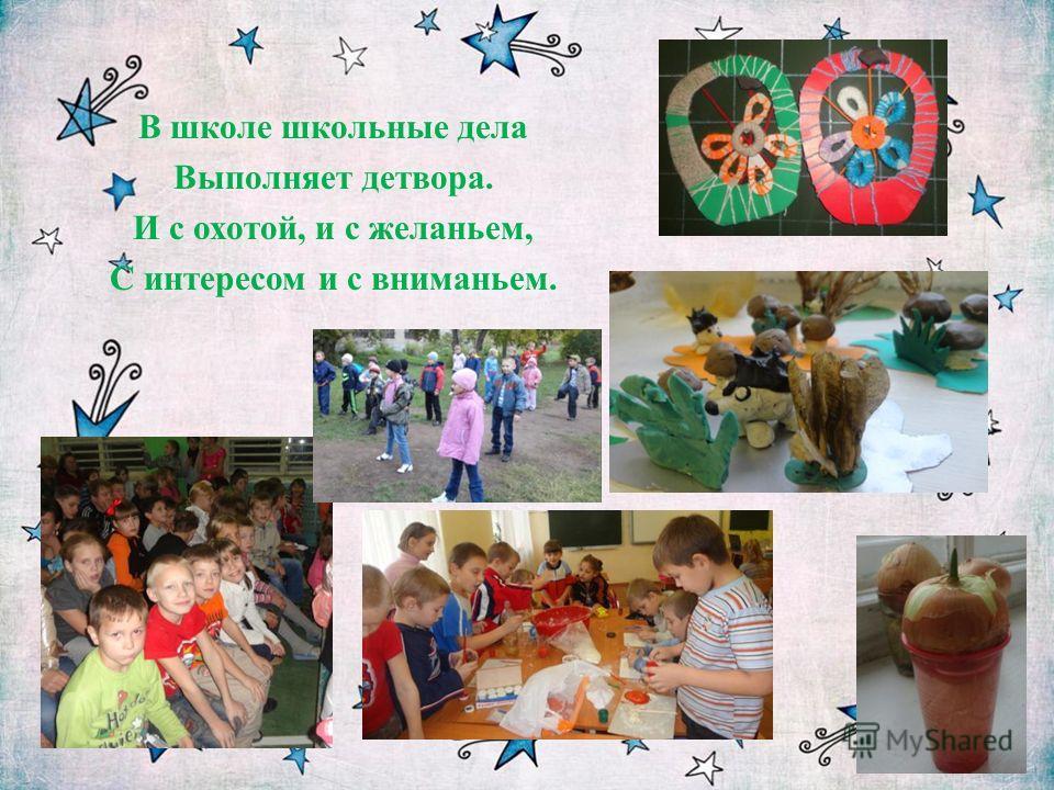 В школе школьные дела Выполняет детвора. И с охотой, и с желаньем, С интересом и с вниманьем.