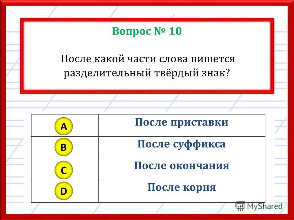 Вопрос 10 После какой части слова пишется разделительный твёрдый знак? После приставки После суффикса После окончания После корня A B C D