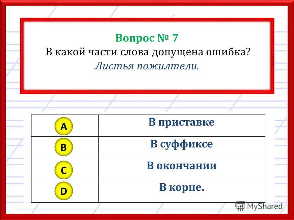 Вопрос 7 В какой части слова допущена ошибка? Листья пожелтели. В приставке В суффиксе В окончании В корне. A B C D