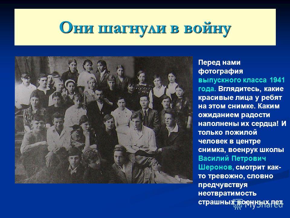 Они шагнули в войну Перед нами фотография выпускного класса 1941 года. Вглядитесь, какие красивые лица у ребят на этом снимке. Каким ожиданием радости наполнены их сердца! И только пожилой человек в центре снимка, военрук школы Василий Петрович Шерон