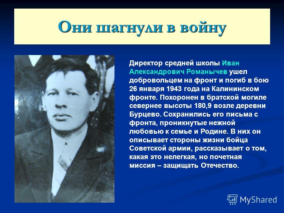 Они шагнули в войну Директор средней школы Иван Александрович Романычев ушел добровольцем на фронт и погиб в бою 26 января 1943 года на Калининском фронте. Похоронен в братской могиле севернее высоты 180,9 возле деревни Бурцево. Сохранились его письм
