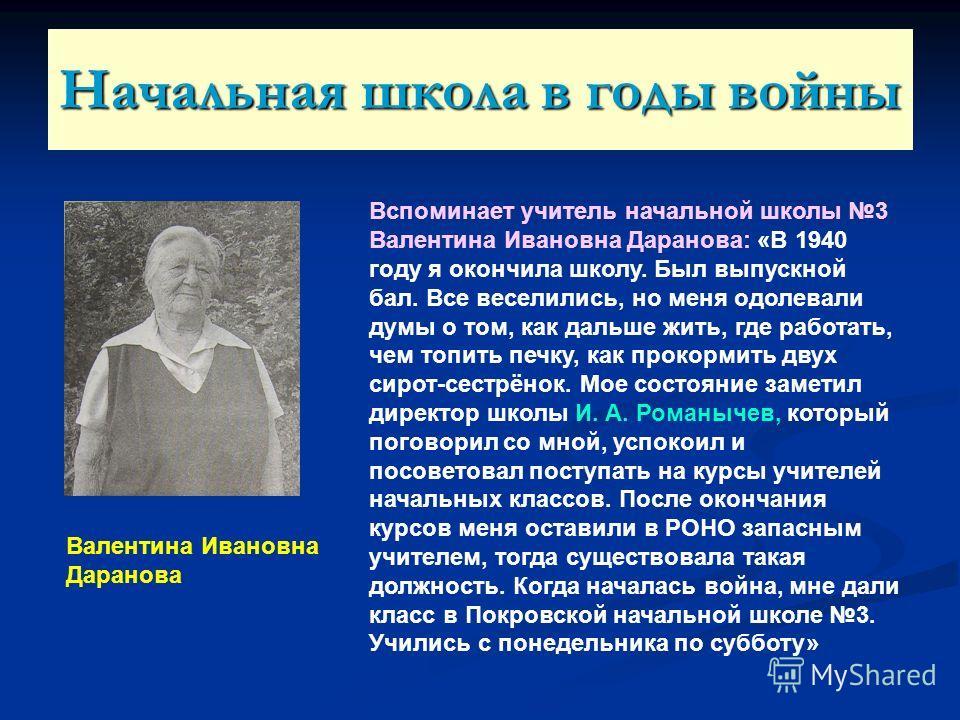 Начальная школа в годы войны Вспоминает учитель начальной школы 3 Валентина Ивановна Даранова: «В 1940 году я окончила школу. Был выпускной бал. Все веселились, но меня одолевали думы о том, как дальше жить, где работать, чем топить печку, как прокор