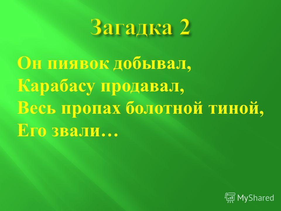 Он пиявок добывал, Карабасу продавал, Весь пропах болотной тиной, Его звали …