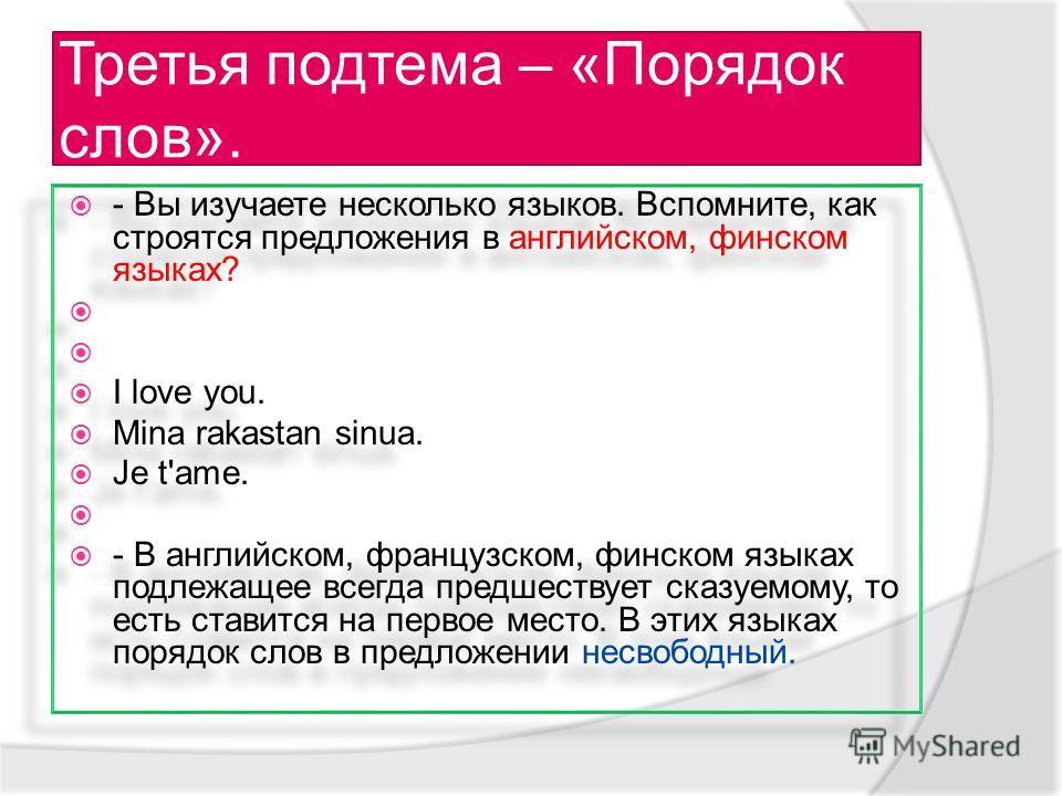 Третья подтема – «Порядок слов». - Вы изучаете несколько языков. Вспомните, как строятся предложения в английском, финском языках? I love you. Mina rakastan sinua. Je t'ame. - В английском, французском, финском языках подлежащее всегда предшествует с