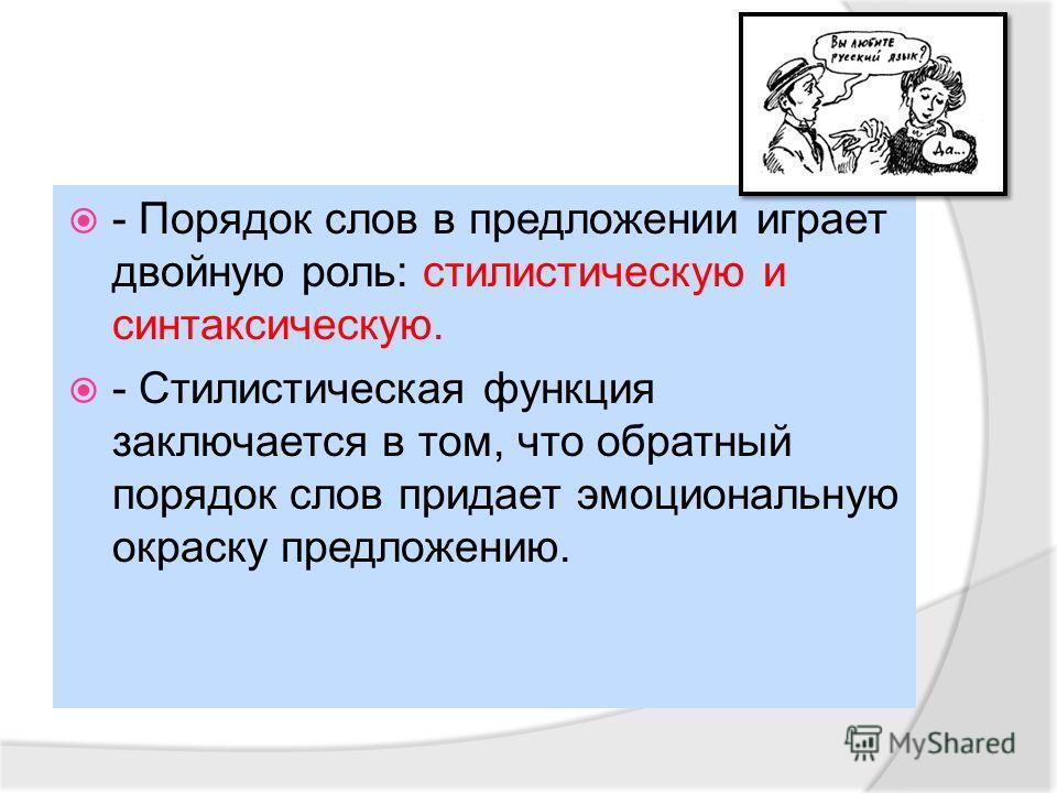 - Порядок слов в предложении играет двойную роль: стилистическую и синтаксическую. - Стилистическая функция заключается в том, что обратный порядок слов придает эмоциональную окраску предложению.