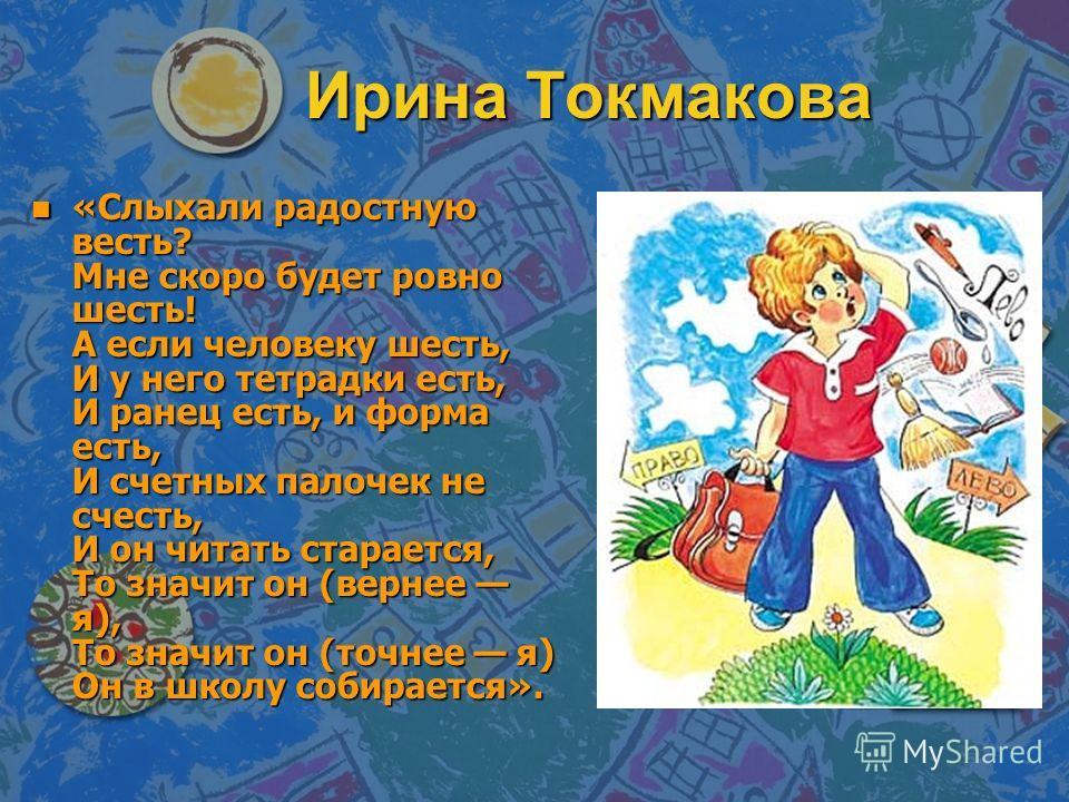 Ирина Токмакова n «Слыхали радостную весть? Мне скоро будет ровно шесть! А если человеку шесть, И у него тетрадки есть, И ранец есть, и форма есть, И счетных палочек не счесть, И он читать старается, То значит он (вернее я), То значит он (точнее я) О
