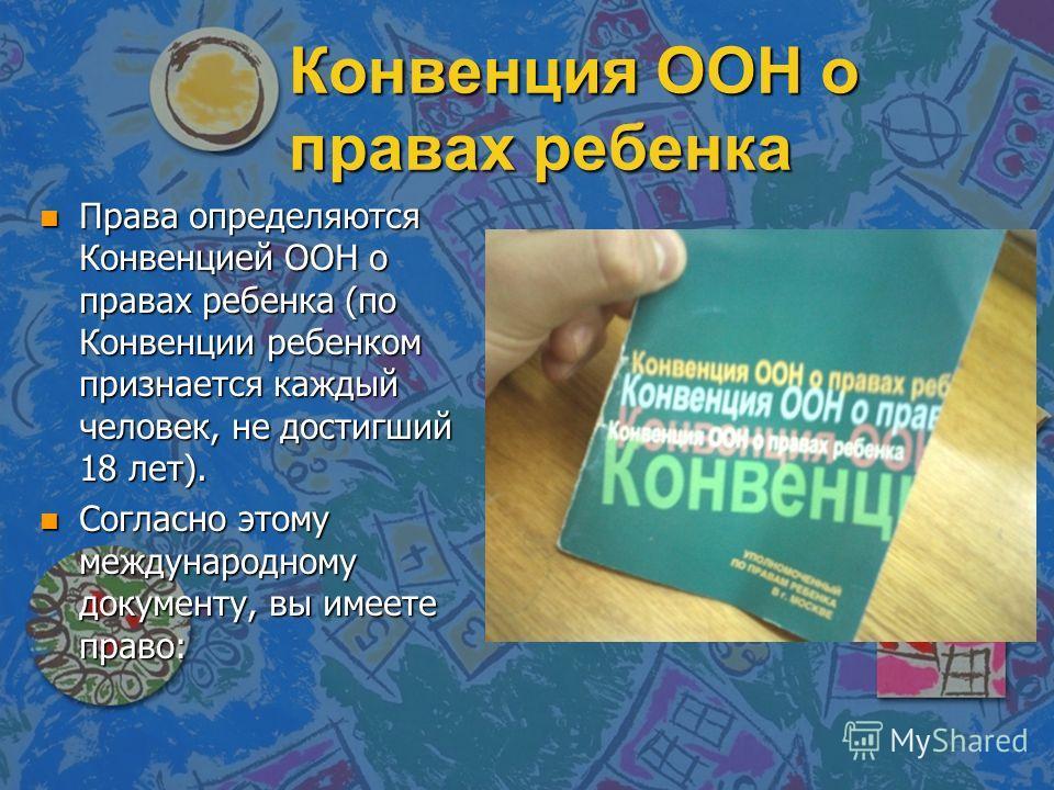 Конвенция ООН о правах ребенка n Права определяются Конвенцией ООН о правах ребенка (по Конвенции ребенком признается каждый человек, не достигший 18 лет). n Согласно этому международному документу, вы имеете право: