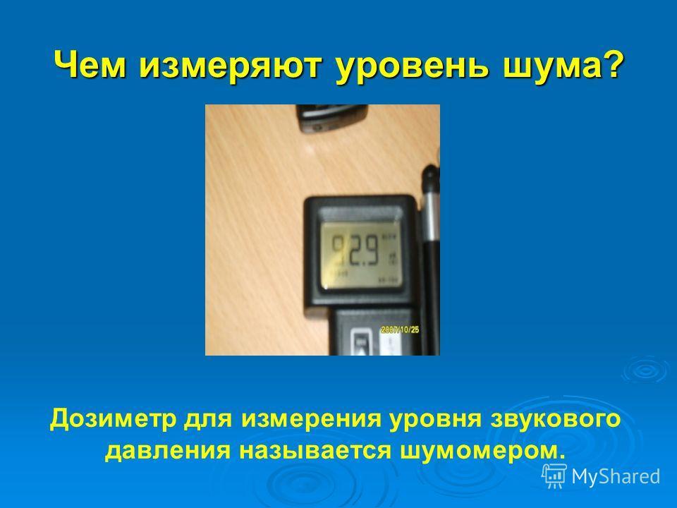 Чем измеряют уровень шума? Дозиметр для измерения уровня звукового давления называется шумомером.