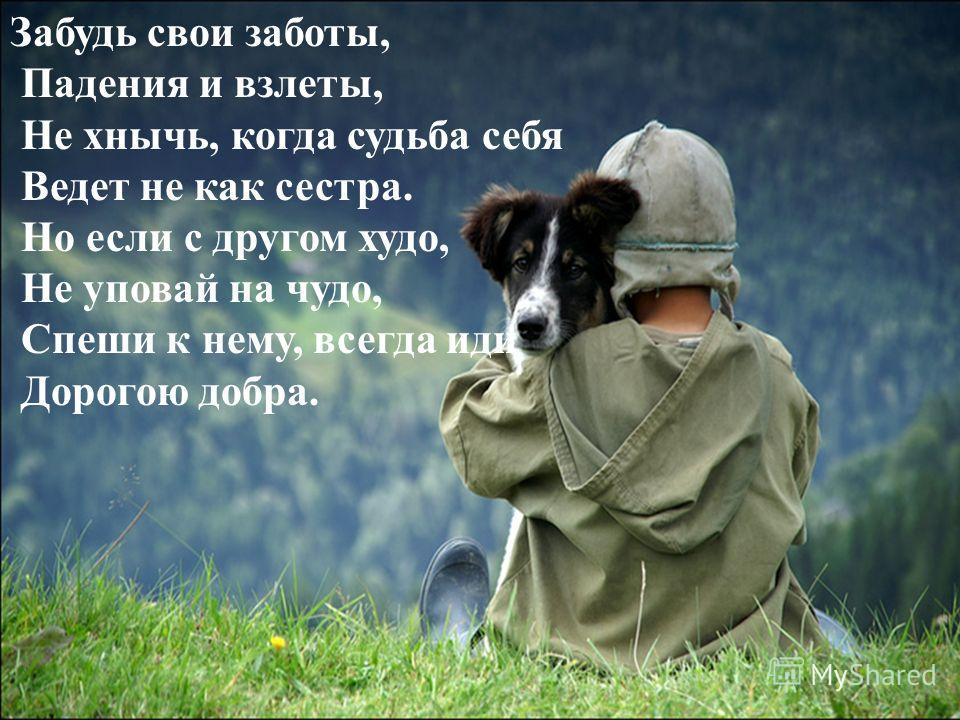 Забудь свои заботы, Падения и взлеты, Не хнычь, когда судьба себя Ведет не как сестра. Но если с другом худо, Не уповай на чудо, Спеши к нему, всегда иди Дорогою добра.