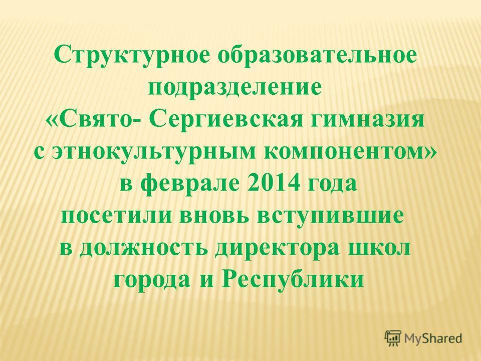 Структурное образовательное подразделение «Свято- Сергиевская гимназия с этнокультурным компонентом» в феврале 2014 года посетили вновь вступившие в должность директора школ города и Республики
