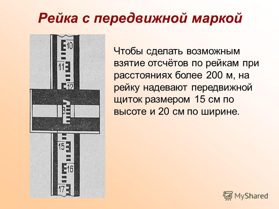 Рейка с передвижной маркой Чтобы сделать возможным взятие отсчётов по рейкам при расстояниях более 200 м, на рейку надевают передвижной щиток размером 15 см по высоте и 20 см по ширине.