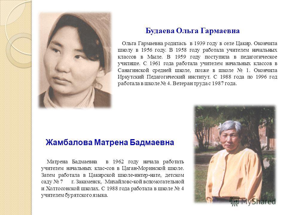 Будаева Ольга Гармаевна Ольга Гармаевна родилась в 1939 году в селе Цакир. Окончила школу в 1956 году. В 1958 году работала учителем начальных классов в Мыле. В 1959 году поступила в педагогическое училище. С 1961 года работала учителем начальных кла