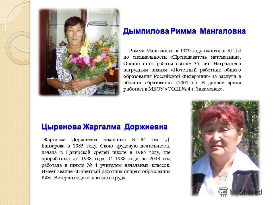 Дымпилова Римма Мангаловна Римма Мангаловна в 1979 году окончила БГПИ по специальности «Преподаватель математики». Общий стаж работы свыше 35 лет. Награждена нагрудным знаком «Почетный работник общего образования Российской Федерации» за заслуги в об