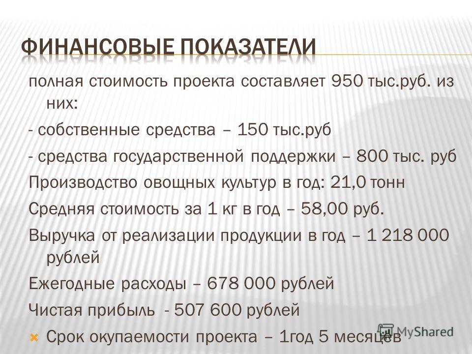 полная стоимость проекта составляет 950 тыс.руб. из них: - собственные средства – 150 тыс.руб - средства государственной поддержки – 800 тыс. руб Производство овощных культур в год: 21,0 тонн Средняя стоимость за 1 кг в год – 58,00 руб. Выручка от ре
