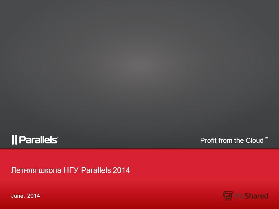 Profit from the Cloud TM June, 2014 Летняя школа НГУ-Parallels 2014