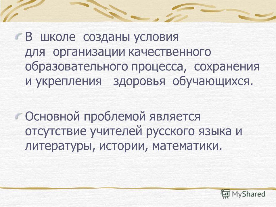 В школе созданы условия для организации качественного образовательного процесса, сохранения и укрепления здоровья обучающихся. Основной проблемой является отсутствие учителей русского языка и литературы, истории, математики.