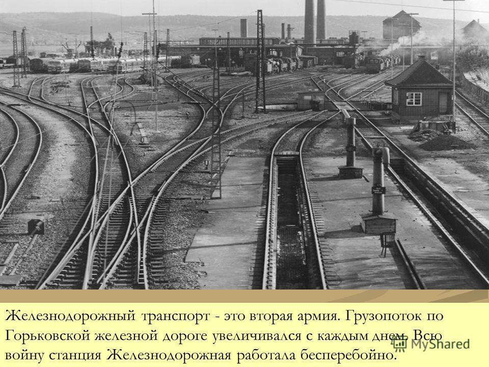 Железнодорожный транспорт - это вторая армия. Грузопоток по Горьковской железной дороге увеличивался с каждым днем. Всю войну станция Железнодорожная работала бесперебойно.
