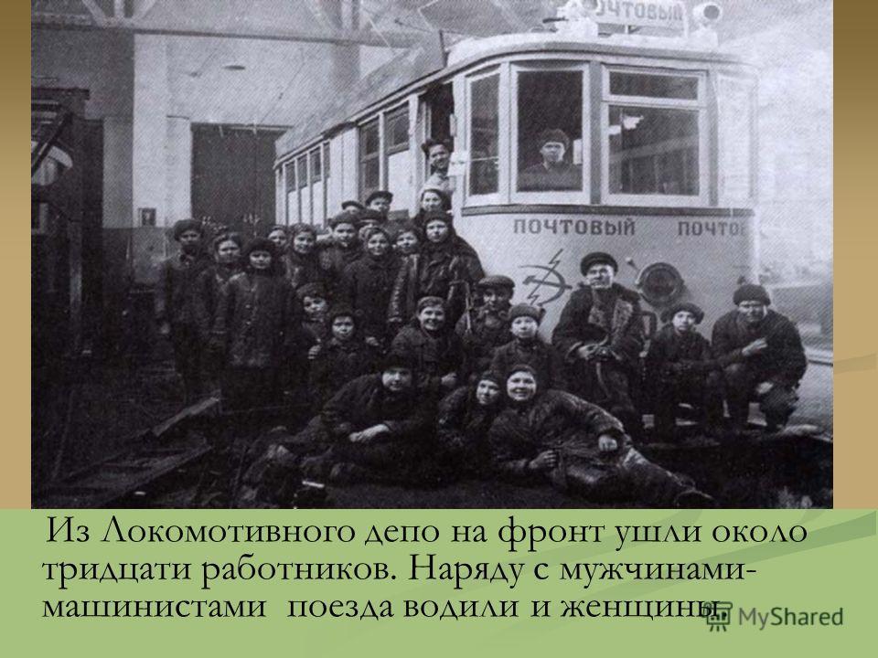 Из Локомотивного депо на фронт ушли около тридцати работников. Наряду с мужчинами- машинистами поезда водили и женщины.