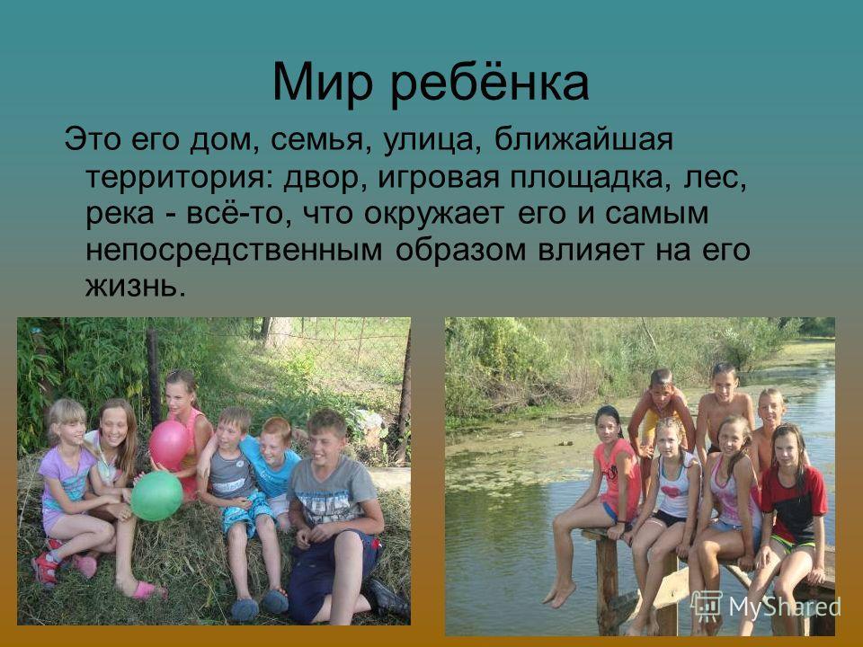Мир ребёнка Это его дом, семья, улица, ближайшая территория: двор, игровая площадка, лес, река - всё-то, что окружает его и самым непосредственным образом влияет на его жизнь.