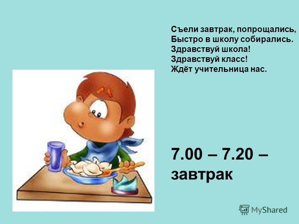 Съели завтрак, попрощались, Быстро в школу собирались. Здравствуй школа! Здравствуй класс! Ждёт учительница нас. 7.00 – 7.20 – завтрак
