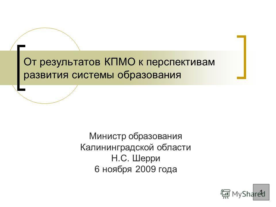От результатов КПМО к перспективам развития системы образования Министр образования Калининградской области Н.С. Шерри 6 ноября 2009 года 1