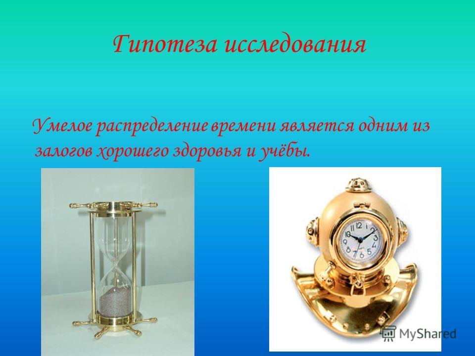 Гипотеза исследования Умелое распределение времени является одним из залогов хорошего здоровья и учёбы.