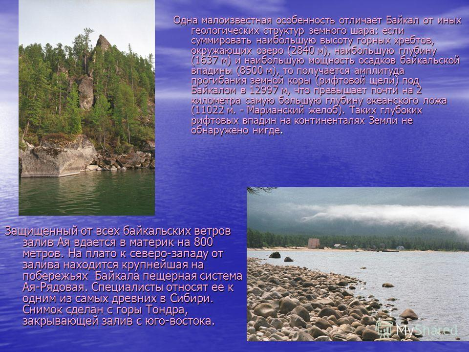 Одна малоизвестная особенность отличает Байкал от иных геологических структур земного шара: если суммировать наибольшую высоту горных хребтов, окружающих озеро (2840 м), наибольшую глубину (1637 м) и наибольшую мощность осадков байкальской впадины (8