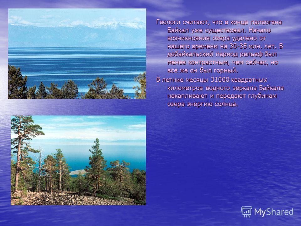 Геологи считают, что в конце палеогена Байкал уже существовал. Начало возникновния озера удалено от нашего времени на 30-35 млн. лет. В добайкальский период рельеф был менее контрастным, чем сейчас, но все же он был горный. В летние месяцы 31000 квад