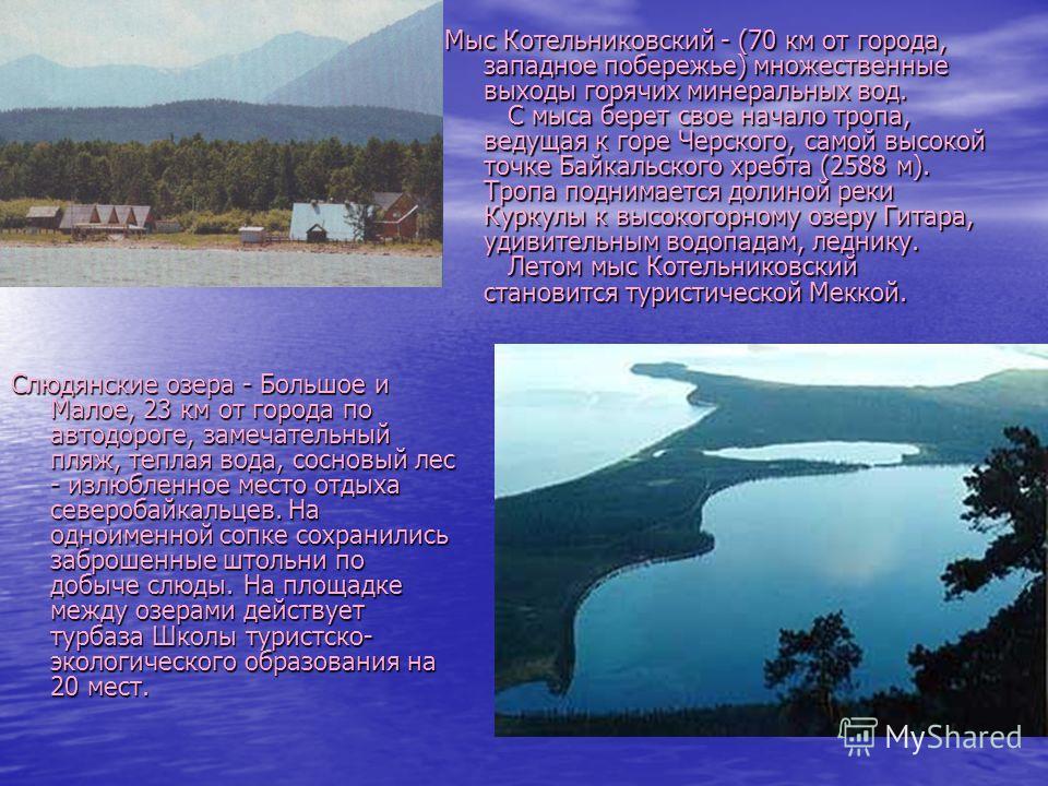 Мыс Котельниковский - (70 км от города, западное побережье) множественные выходы горячих минеральных вод. С мыса берет свое начало тропа, ведущая к горе Черского, самой высокой точке Байкальского хребта (2588 м). Тропа поднимается долиной реки Куркул