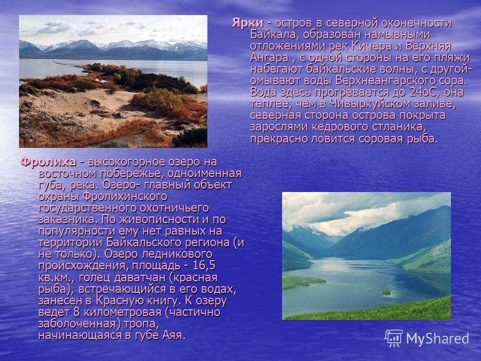 Ярки - остров в северной оконечности Байкала, образован намывными отложениями рек Кичера и Верхняя Ангара, с одной стороны на его пляжи набегают байкальские волны, с другой- омывают воды Верхнеангарского сора. Вода здесь прогревается до 24 оС, она те