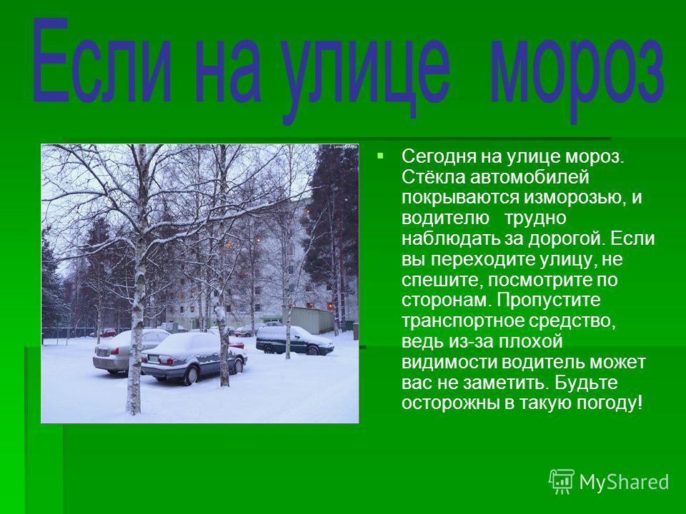 Сегодня на улице мороз. Стёкла автомобилей покрываются изморозью, и водителю трудно наблюдать за дорогой. Если вы переходите улицу, не спешите, посмотрите по сторонам. Пропустите транспортное средство, ведь из-за плохой видимости водитель может вас н