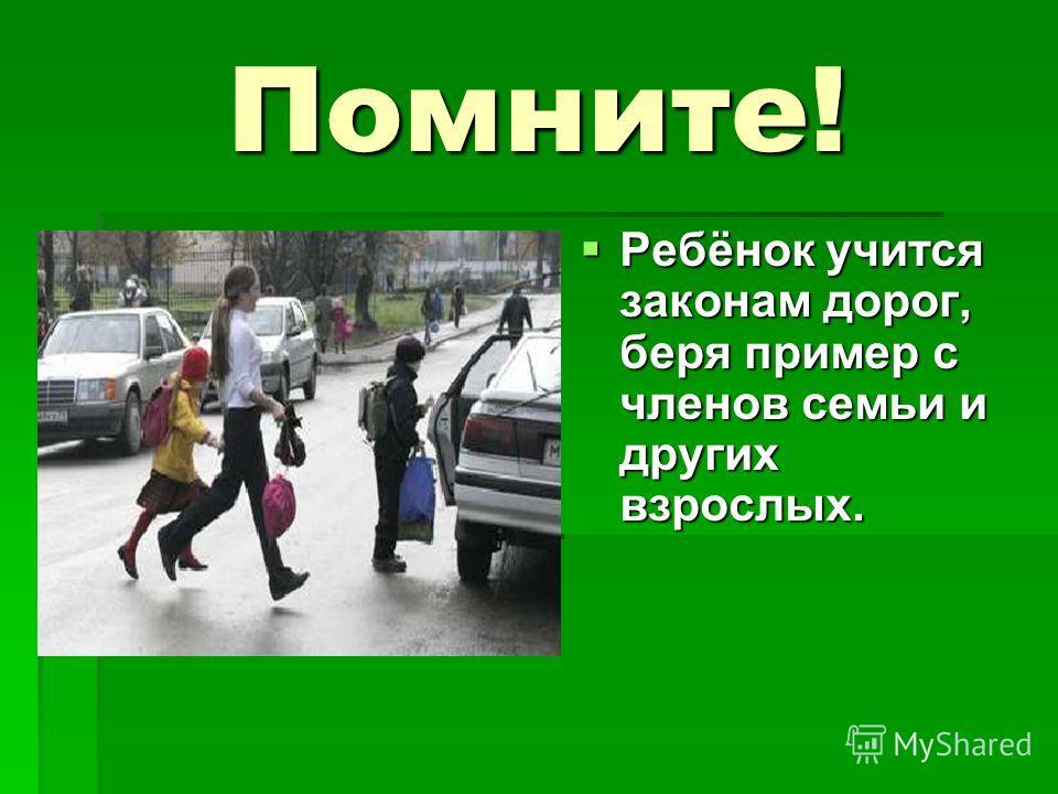 Помните! Ребёнок учится законам дорог, беря пример с членов семьи и других взрослых. Ребёнок учится законам дорог, беря пример с членов семьи и других взрослых.