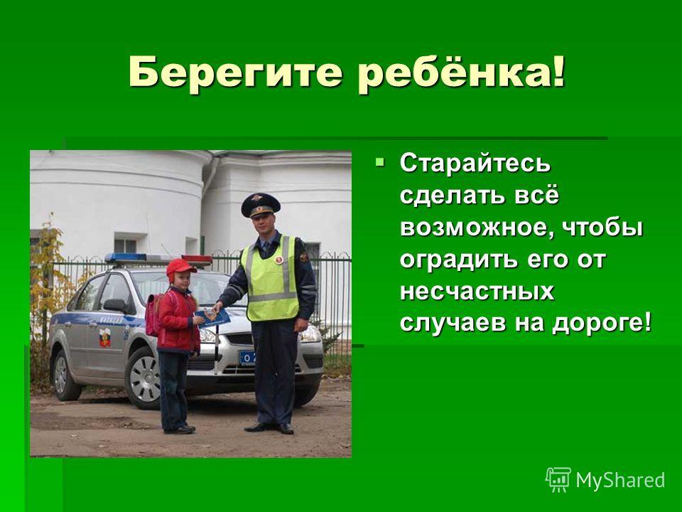Берегите ребёнка! Старайтесь сделать всё возможное, чтобы оградить его от несчастных случаев на дороге! Старайтесь сделать всё возможное, чтобы оградить его от несчастных случаев на дороге!