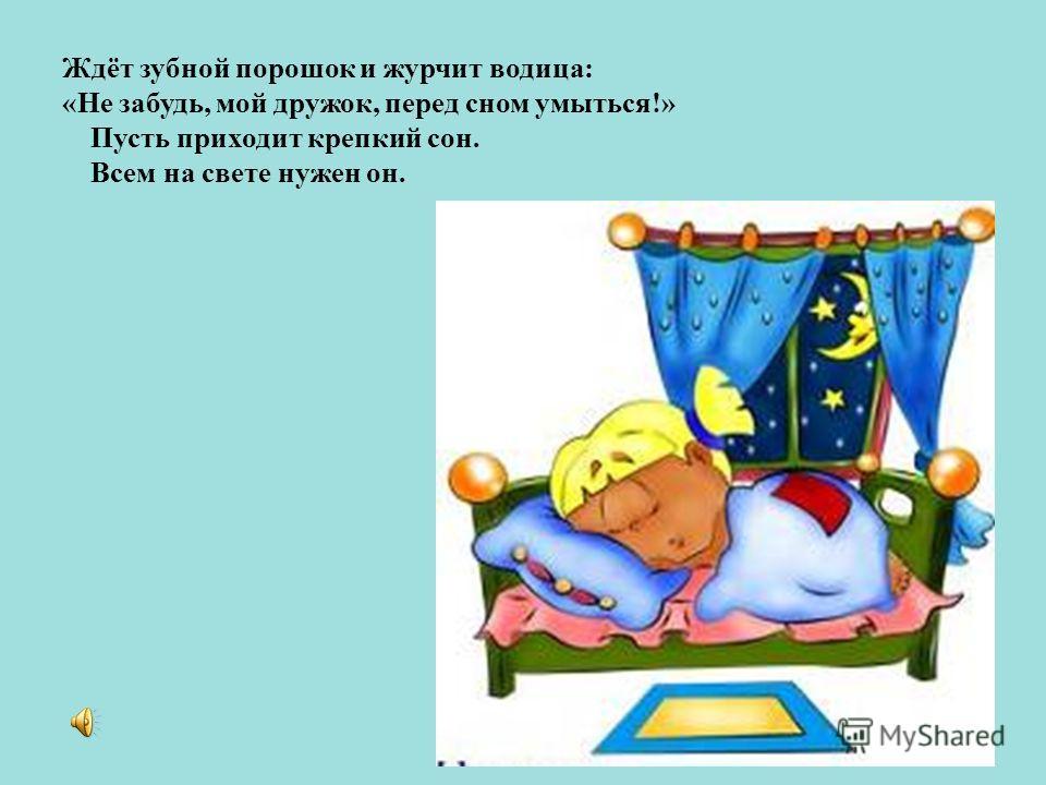 Ждёт зубной порошок и журчит водица: «Не забудь, мой дружок, перед сном умыться!» Пусть приходит крепкий сон. Всем на свете нужен он.