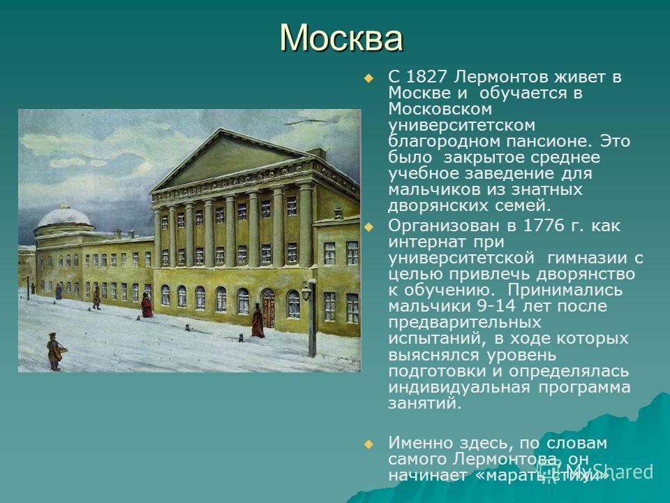Москва С 1827 Лермонтов живет в Москве и обучается в Московском университетском благородном пансионе. Это было закрытое среднее учебное заведение для мальчиков из знатных дворянских семей. Организован в 1776 г. как интернат при университетской гимназ